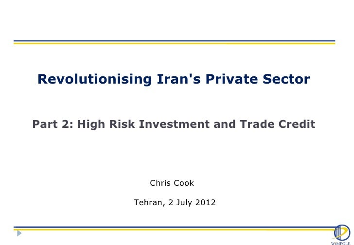 Revolutionising Irans Private SectorPart 2: High Risk Investment and Trade Credit                   Chris Cook            ...