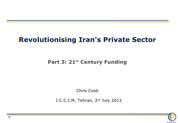 Revolutionising Irans Private Sector       Part 3: 21st Century Funding                   Chris Cook          I.C.C.I.M, T...