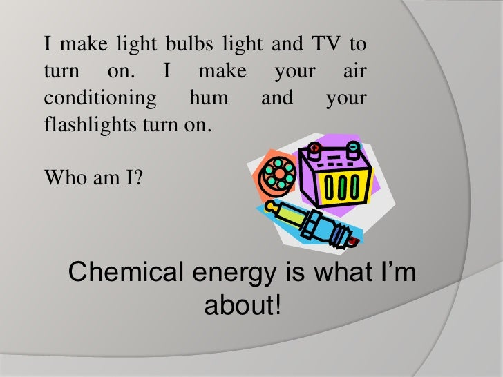 Chemical energy is what I'm about!<br />