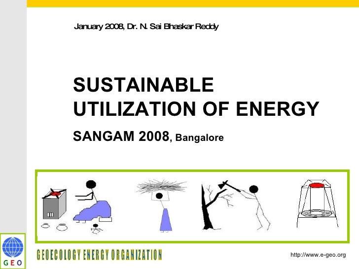 January 2008, Dr. N. Sai Bhaskar Reddy  SUSTAINABLE UTILIZATION OF ENERGY SANGAM 2008 , Bangalore http://www.e-geo.org GEO...