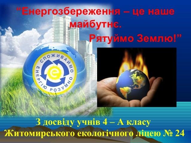 """""""Енергозбереження – це наше майбутнє. Рятуймо Землю!"""" З досвіду учнів 4 – А класу Житомирського екологічного ліцею № 24"""