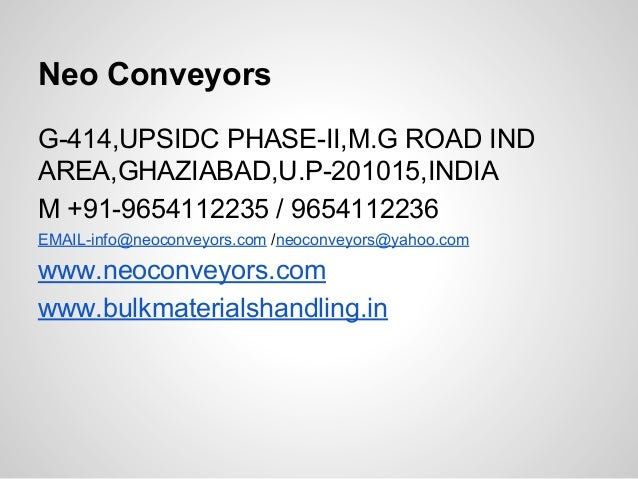 Neo Conveyors G-414,UPSIDC PHASE-II,M.G ROAD IND AREA,GHAZIABAD,U.P-201015,INDIA M +91-9654112235 / 9654112236 EMAIL-info@...
