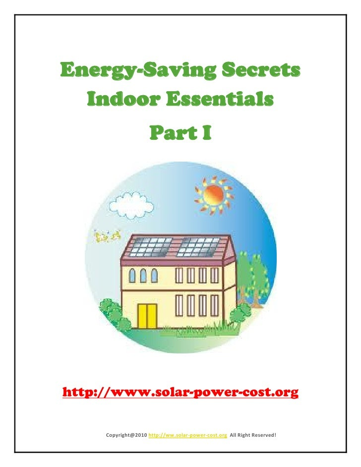 Energy-Saving Secrets   Indoor Essentials                     Part I         Copyright@2010 http://ww.solar-power-cost.org...