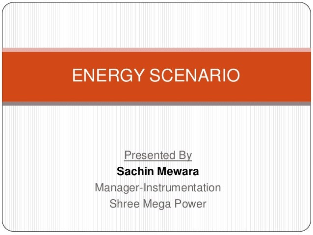 Presented By Sachin Mewara Manager-Instrumentation Shree Mega Power ENERGY SCENARIO