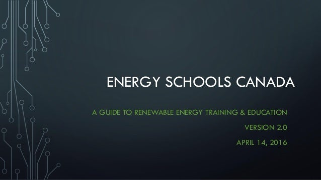 ENERGY SCHOOLS CANADA A GUIDE TO RENEWABLE ENERGY TRAINING & EDUCATION VERSION 2.0 APRIL 14, 2016