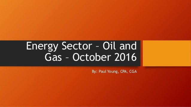 Energy Sector – Oil and Gas – October 2016 By: Paul Young, CPA, CGA