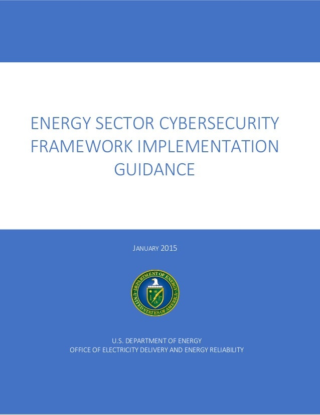 JANUARY 2015 ENERGY SECTOR CYBERSECURITY FRAMEWORK IMPLEMENTATION GUIDANCE U.S. DEPARTMENT OF ENERGY OFFICE OF ELECTRICITY...