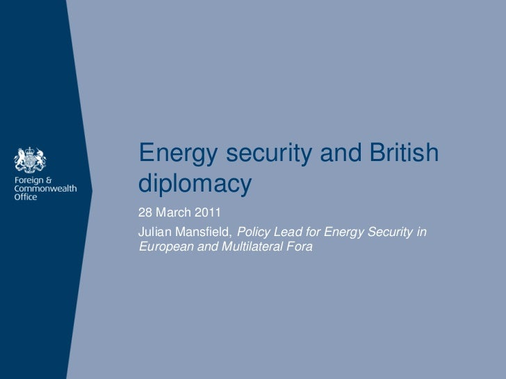 Energy security and Britishdiplomacy28 March 2011Julian Mansfield, Policy Lead for Energy Security inEuropean and Multilat...