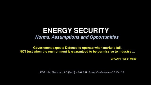ENERGY SECURITY Norms, Assumptions and Opportunities AVM John Blackburn AO (Retd) – RAAF Air Power Conference – 20 Mar 18 ...