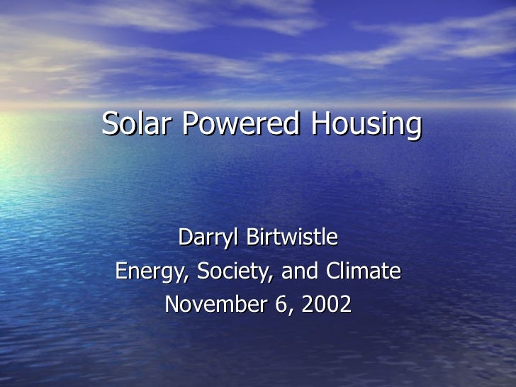 Solar Powered Housing Darryl Birtwistle Energy, Society, and Climate November 6, 2002