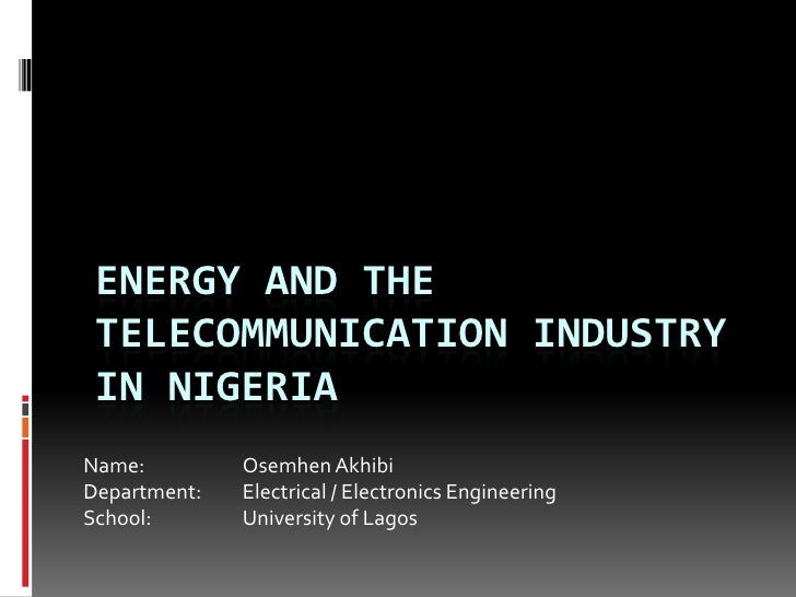Energy and the telecommunication industry in Nigeria<br />Name:Osemhen Akhibi<br />Department: Electrical / Electronic...