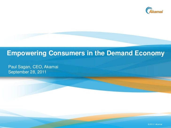 Empowering Consumers in the Demand EconomyPaul Sagan, CEO, AkamaiSeptember 28, 2011                                     ©2...