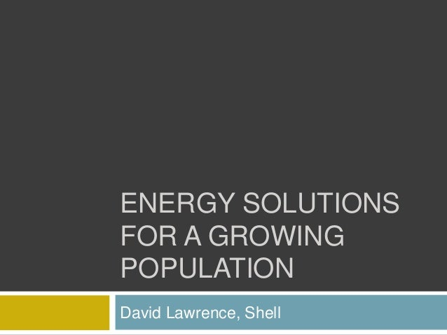 ENERGY SOLUTIONS FOR A GROWING POPULATION David Lawrence, Shell