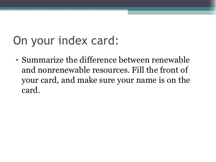 On your index card:• Summarize the difference between renewable  and nonrenewable resources. Fill the front of  your card,...