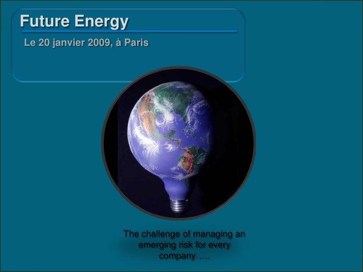 Future Energy Le 20 janvier 2009, à Paris                          The challenge of managing an                         em...