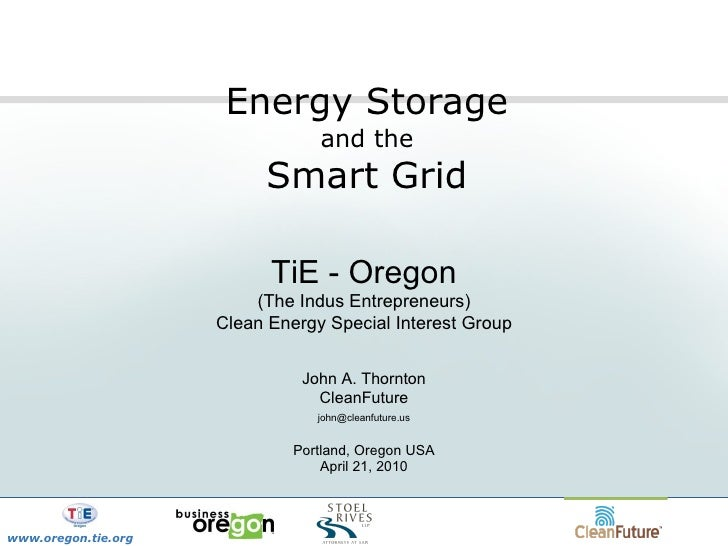 Energy Storage  and the  Smart Grid TiE - Oregon (The Indus Entrepreneurs) Clean Energy Special Interest Group John A. Tho...