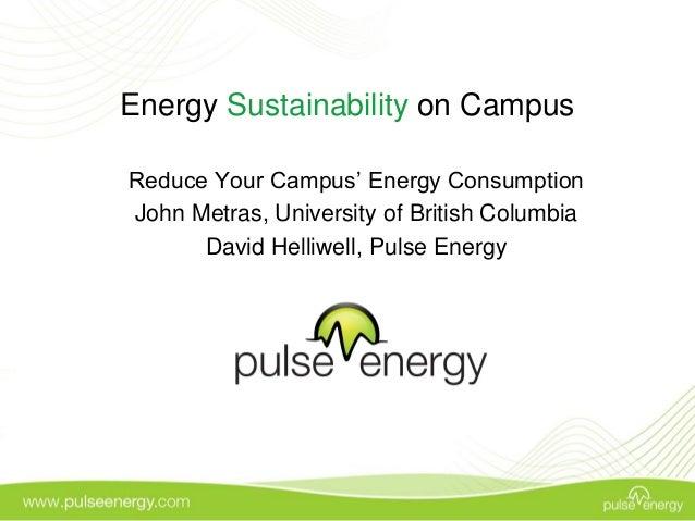 Energy Sustainability on Campus Reduce Your Campus' Energy Consumption John Metras, University of British Columbia David H...