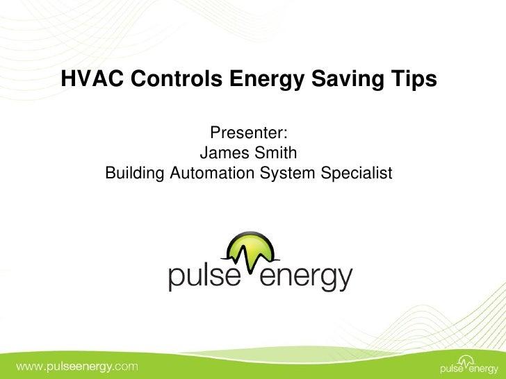 HVAC Controls Energy Saving Tips                 Presenter:                James Smith   Building Automation System Specia...