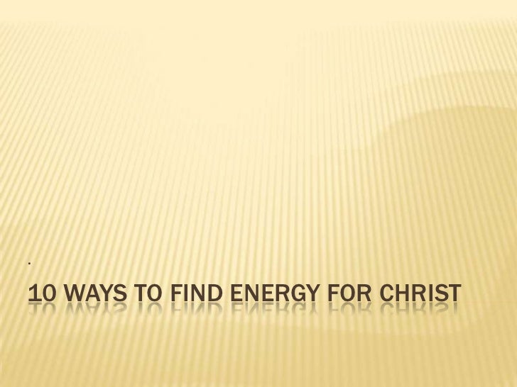.10 WAYS TO FIND ENERGY FOR CHRIST