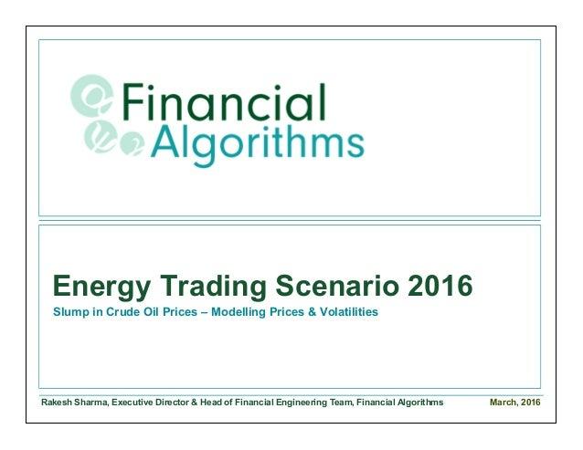 Rakesh Sharma, Executive Director & Head of Financial Engineering Team, Financial Algorithms Energy Trading Scenario 2016 ...