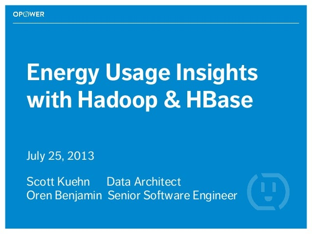Energy Usage Insights with Hadoop & HBase July 25, 2013 Scott Kuehn Data Architect Oren Benjamin Senior Software Engineer