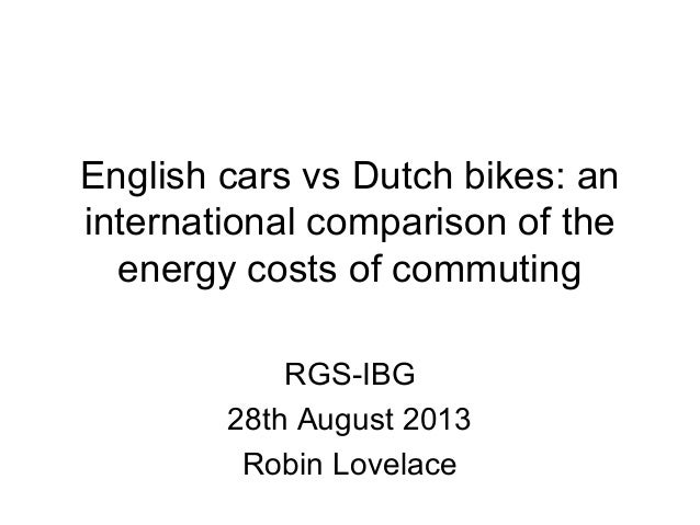 English cars vs Dutch bikes: an international comparison of the energy costs of commuting RGS-IBG 28th August 2013 Robin L...