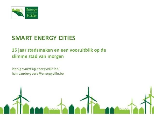 SMART ENERGY CITIES 15 jaar stadsmaken en een vooruitblik op de slimme stad van morgen leen.govaerts@energyville.be han.va...