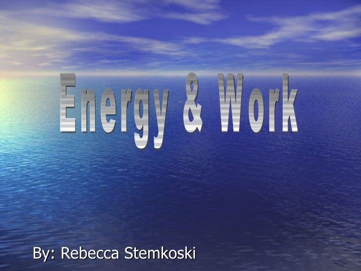 By: Rebecca Stemkoski Energy & Work