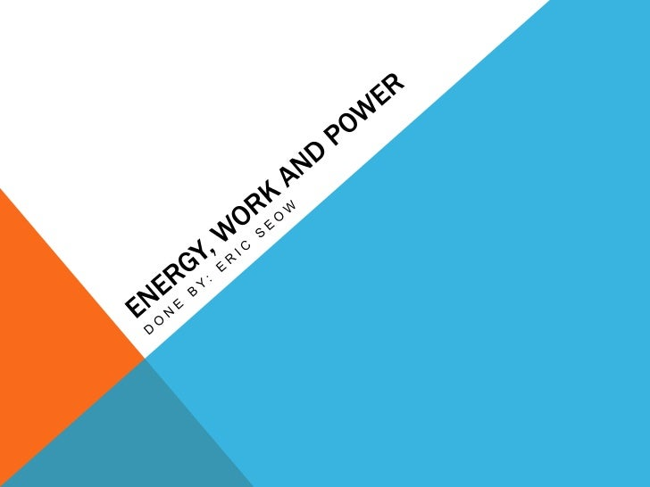 ENERGY•   The capacity to do work•   Work meaning making a body or machine move to achieve a purpose•   Can be converted f...