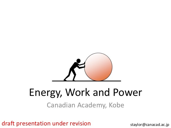 Energy, Work and Power                Canadian Academy, Kobedraft presentation under revision        staylor@canacad.ac.jp