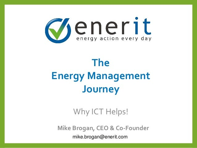 The Energy Management Journey Mike Brogan, CEO & Co-Founder Why ICT Helps! mike.brogan@enerit.com