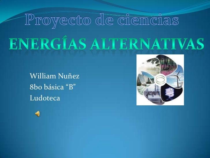 """Proyecto de ciencias<br />Energías alternativas<br />William Nuñez<br />8bo básica """"B""""<br />Ludoteca<br />"""
