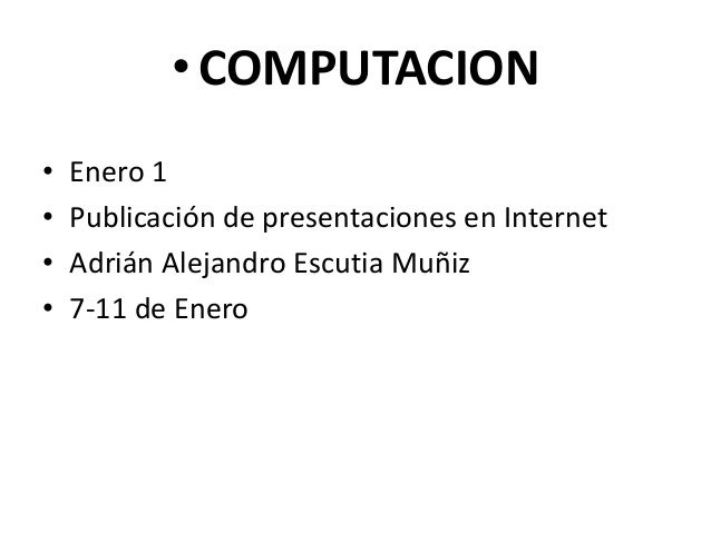 • COMPUTACION•   Enero 1•   Publicación de presentaciones en Internet•   Adrián Alejandro Escutia Muñiz•   7-11 de Enero