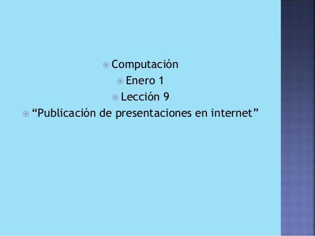 """ Computación                  Enero  1                  Lección 9 """"Publicación de presentaciones en internet"""""""