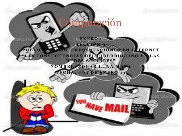 """Computación                 ENERO 1                LECCIÓN 9PUBLICACIÓN DE PRESENTACIONES EN INTERNET""""LAS CONSECUENCIAS DE..."""