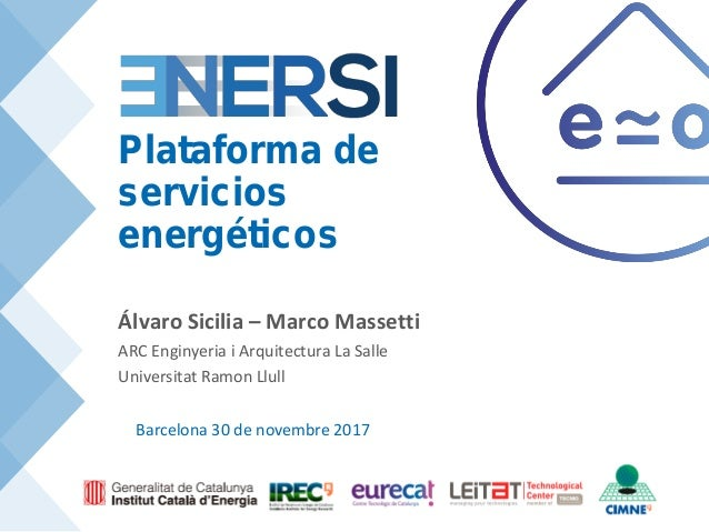 Barcelona 30 de novembre 2017 Plataforma de servicios energéticos Álvaro Sicilia – Marco Massetti ARC Enginyeria i Arquite...
