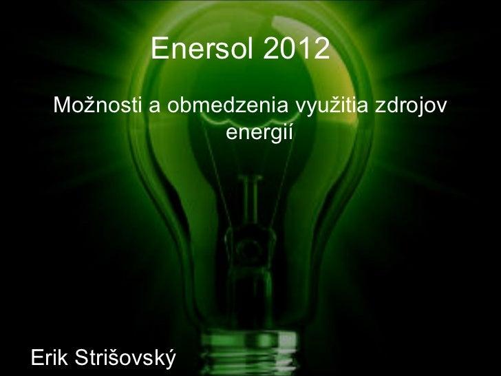 Enersol 2012  Možnosti a obmedzenia využitia zdrojov                 energiíErik Strišovský