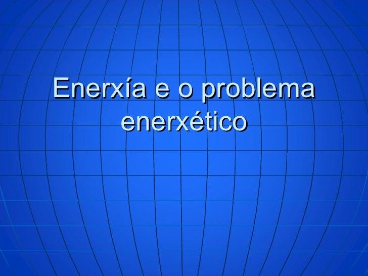 Enerxía e o problema enerxético