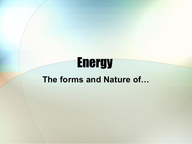 Energy The forms and Nature of…