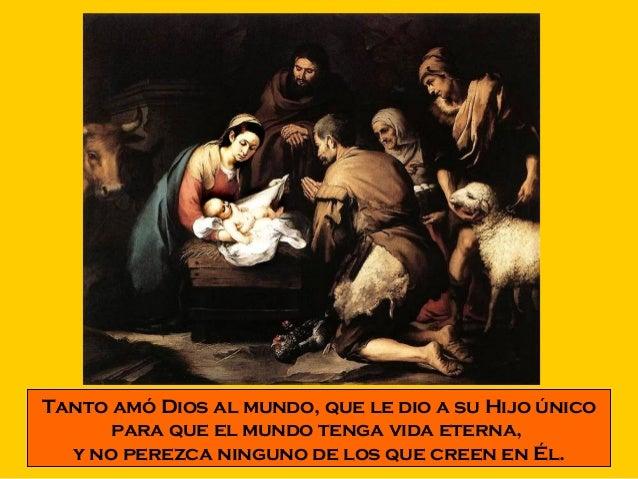 Tanto amó Dios al mundo, que le dio a su Hijo único  para que el mundo tenga vida eterna,  y no perezca ninguno de los que...