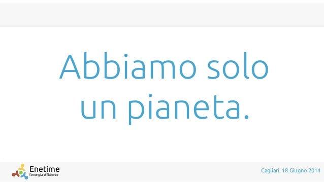 l'energia efficiente Enetime Cagliari, 18 Giugno 2014 Abbiamo solo un pianeta.