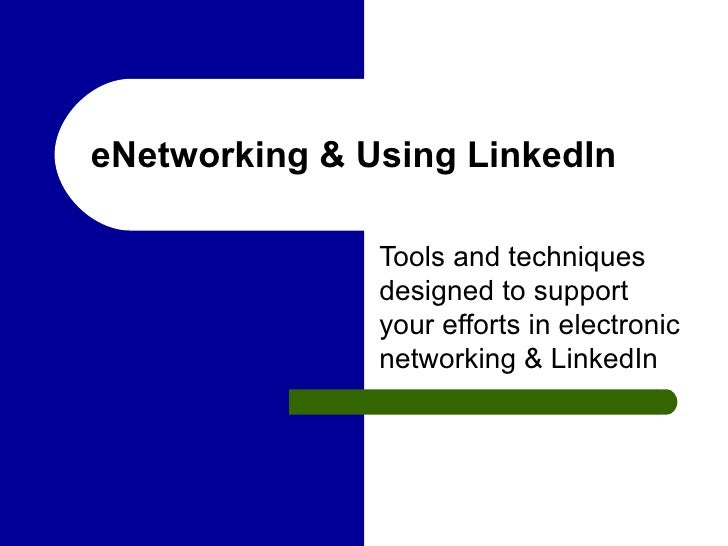 eNetworking & Using LinkedIn Tools and techniques designed to support your efforts in electronic networking & LinkedIn