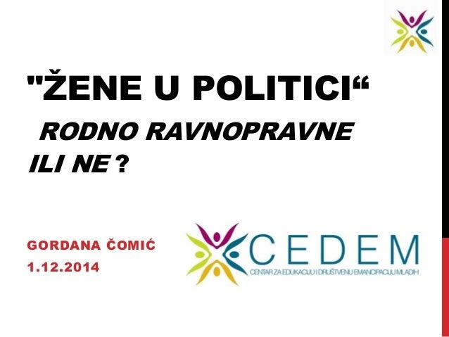 """ŽENE U POLITICI""  RODNO RAVNOPRAVNE  ILI NE ?  GORDANA ČOMIĆ  1.12.2014"
