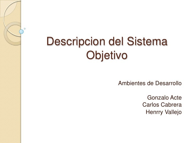 Descripcion del Sistema Objetivo<br />Ambientes de Desarrollo<br />Gonzalo Acte<br />Carlos Cabrera<br />Henrry Vallejo<br />