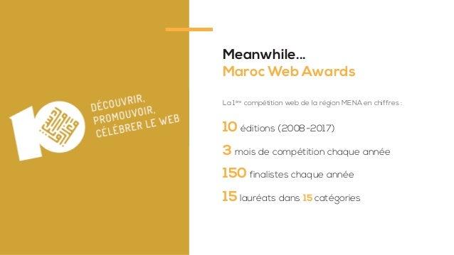Meanwhile... Maroc Web Awards 10 éditions (2008-2017) 3 mois de compétition chaque année 150 finalistes chaque année 15 la...