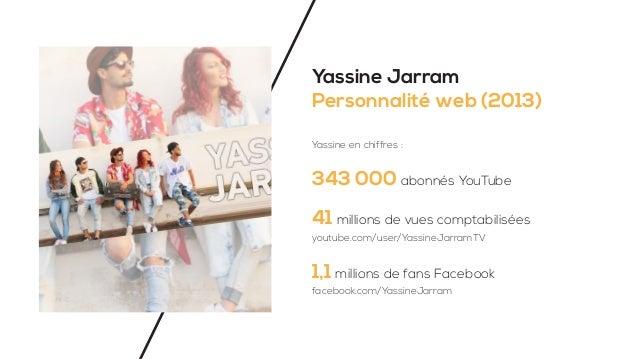 Yassine Jarram Personnalité web (2013) Yassine en chiffres : 343 000 abonnés YouTube 41 millions de vues comptabilisées 1,...
