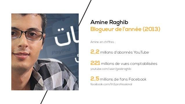Amine Raghib Blogueur de l'année (2013) Amine en chiffres : 2,2 millions d'abonnés YouTube 221 millions de vues comptabili...