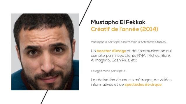 Mustapha El Fekkak Créatif de l'année (2014) Mustapha a participé à la création d'Artcoustic Studios : Un booster d'image ...