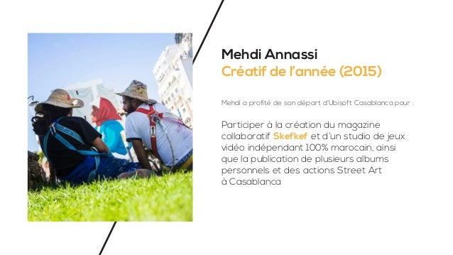 Mehdi Annassi Créatif de l'année (2015) Mehdi a profité de son départ d'Ubisoft Casablanca pour : Participer à la création...