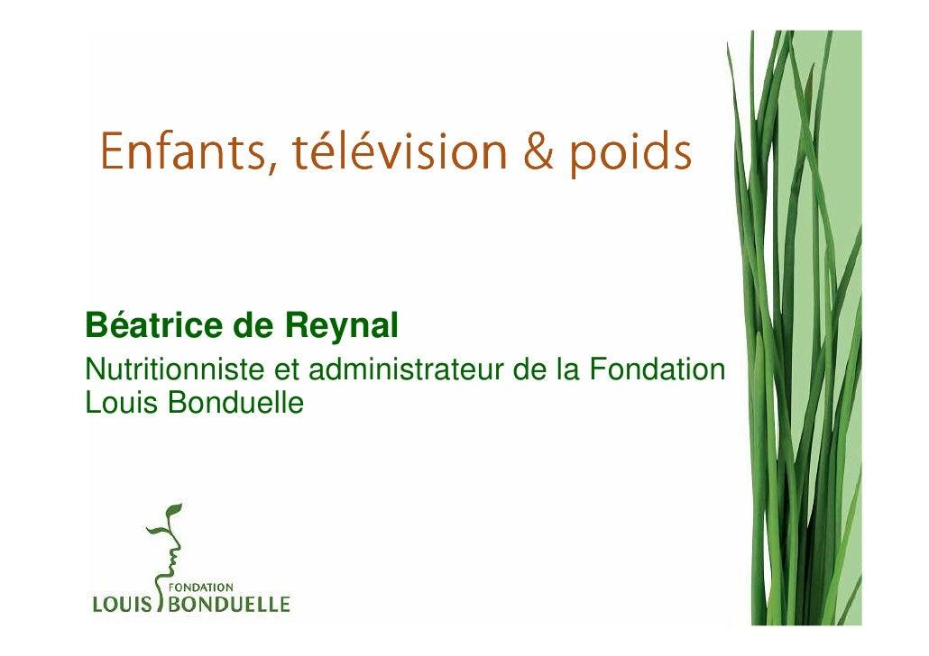té Enfants, télévision & poidsBéatrice de ReynalNutritionniste et administrateur de la FondationLouis Bonduelle
